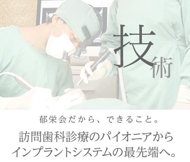 技術 郁栄会だから、できること。訪問歯科診療のパイオニアからインプラントシステムの最先端へ。